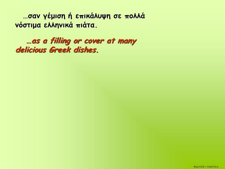 …σαν γέμιση ή επικάλυψη σε πολλά νόστιμα ελληνικά πιάτα.