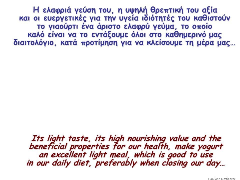 Η ελαφριά γεύση του, η υψηλή θρεπτική του αξία και οι ευεργετικές για την υγεία ιδιότητές του καθιστούν το γιαούρτι ένα άριστο ελαφρύ γεύμα, το οποίο καλό είναι να το εντάξουμε όλοι στο καθημερινό μας διαιτολόγιο, κατά προτίμηση για να κλείσουμε τη μέρα μας…