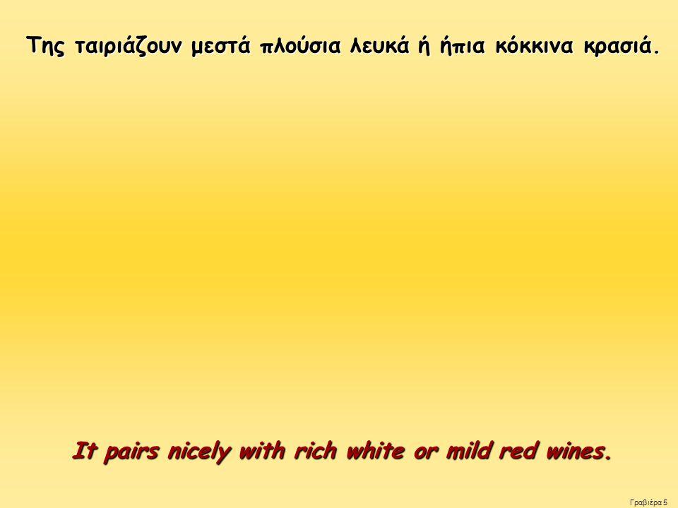 Της ταιριάζουν μεστά πλούσια λευκά ή ήπια κόκκινα κρασιά.