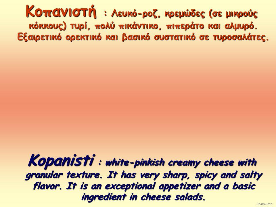 Κοπανιστή : Λευκό-ροζ, κρεμώδες (σε μικρούς κόκκους) τυρί, πολύ πικάντικο, πιπεράτο και αλμυρό. Εξαιρετικό ορεκτικό και βασικό συστατικό σε τυροσαλάτες.