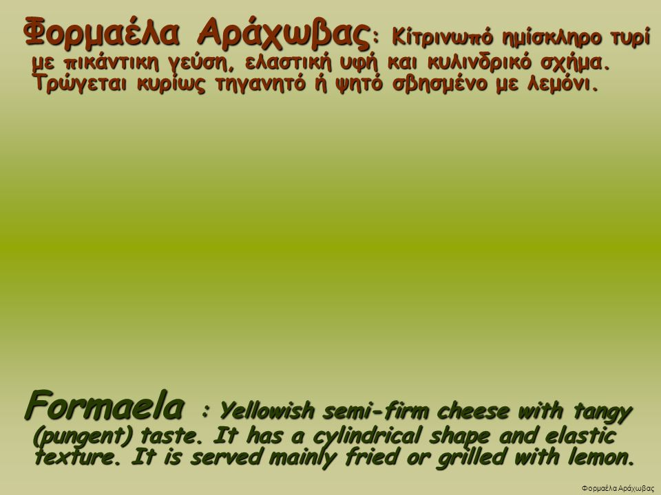 Φορμαέλα Αράχωβας: Κίτρινωπό ημίσκληρο τυρί με πικάντικη γεύση, ελαστική υφή και κυλινδρικό σχήμα. Τρώγεται κυρίως τηγανητό ή ψητό σβησμένο με λεμόνι.