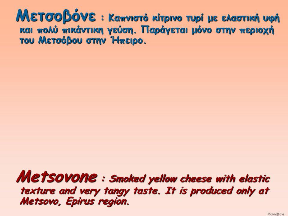 Μετσοβόνε : Καπνιστό κίτρινο τυρί με ελαστική υφή και πολύ πικάντικη γεύση. Παράγεται μόνο στην περιοχή του Μετσόβου στην Ήπειρο.