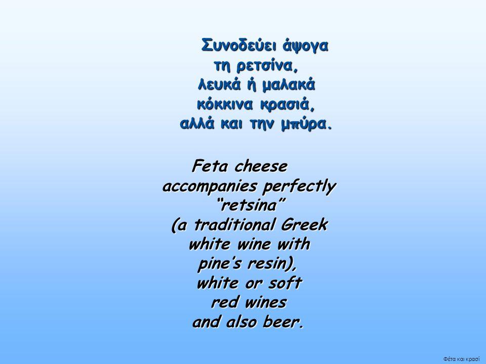 Συνοδεύει άψογα τη ρετσίνα, λευκά ή μαλακά κόκκινα κρασιά, αλλά και την μπύρα.