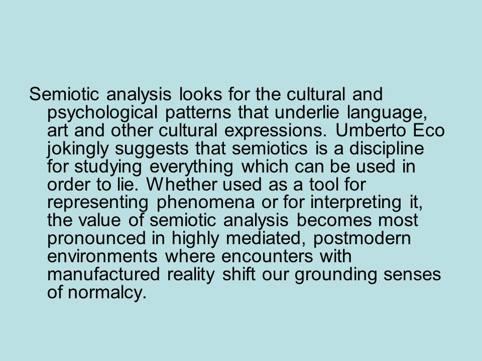Semiotic analysis looks for the cultural and psychological patterns that underlie language, art and other cultural expressions.