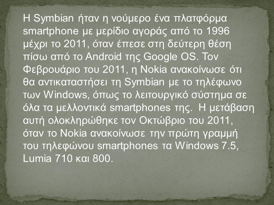 Η Symbian ήταν η νούμερο ένα πλατφόρμα smartphone με μερίδιο αγοράς από το 1996 μέχρι το 2011, όταν έπεσε στη δεύτερη θέση πίσω από το Android της Google OS.