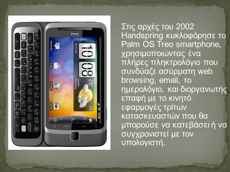 Στις αρχές του 2002 Handspring κυκλοφόρησε το Palm OS Treo smartphone, χρησιμοποιώντας ένα πλήρες πληκτρολόγιο που συνδύαζε ασύρματη web browsing, email, το ημερολόγιο, και διοργανωτής επαφή με το κινητό εφαρμογές τρίτων κατασκευαστών που θα μπορούσε να κατεβάσει ή να συγχρονιστεί με τον υπολογιστή.