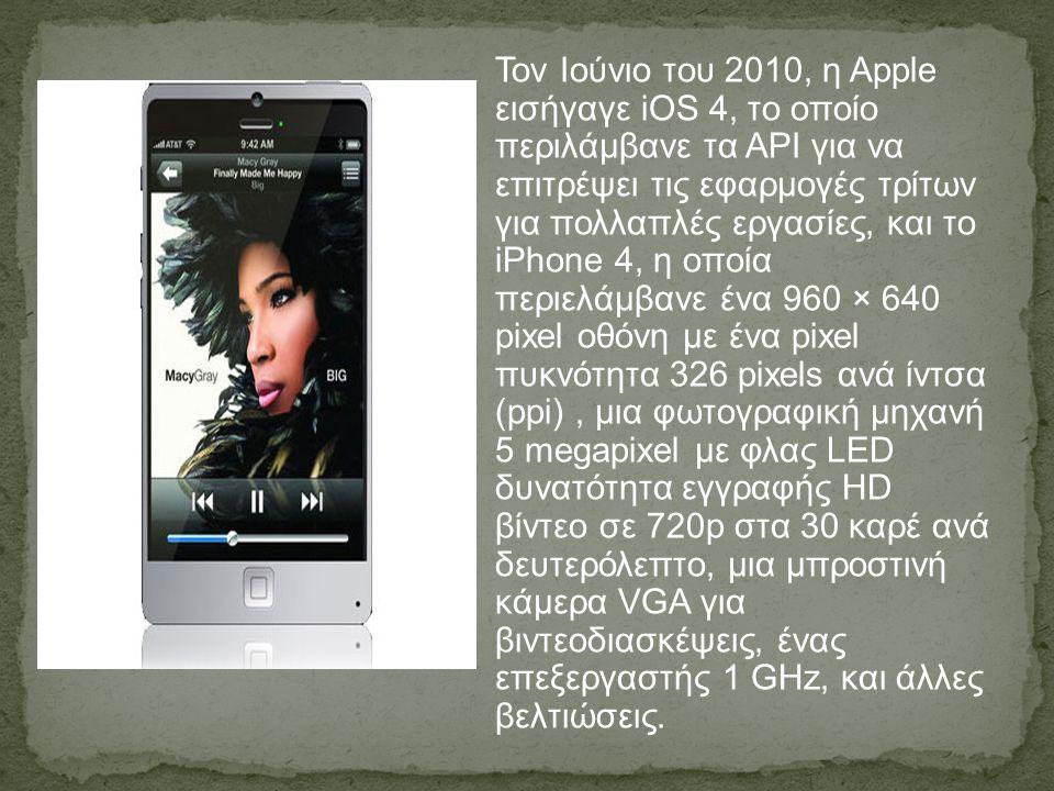 Τον Ιούνιο του 2010, η Apple εισήγαγε iOS 4, το οποίο περιλάμβανε τα API για να επιτρέψει τις εφαρμογές τρίτων για πολλαπλές εργασίες, και το iPhone 4, η οποία περιελάμβανε ένα 960 × 640 pixel οθόνη με ένα pixel πυκνότητα 326 pixels ανά ίντσα (ppi) , μια φωτογραφική μηχανή 5 megapixel με φλας LED δυνατότητα εγγραφής HD βίντεο σε 720p στα 30 καρέ ανά δευτερόλεπτο, μια μπροστινή κάμερα VGA για βιντεοδιασκέψεις, ένας επεξεργαστής 1 GHz, και άλλες βελτιώσεις.