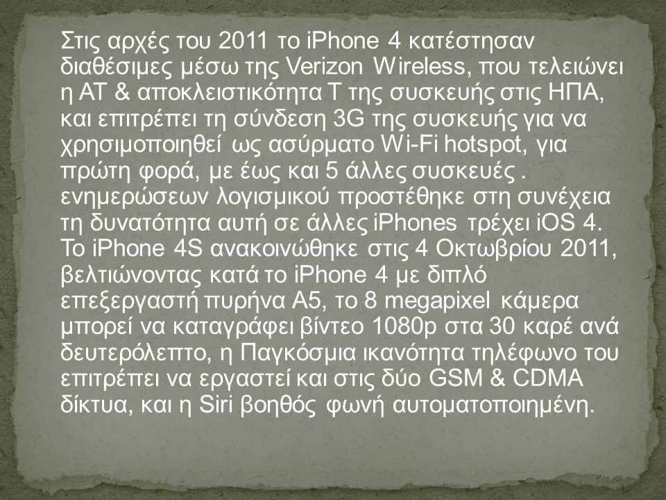 Στις αρχές του 2011 το iPhone 4 κατέστησαν διαθέσιμες μέσω της Verizon Wireless, που τελειώνει η AT & αποκλειστικότητα Τ της συσκευής στις ΗΠΑ, και επιτρέπει τη σύνδεση 3G της συσκευής για να χρησιμοποιηθεί ως ασύρματο Wi-Fi hotspot, για πρώτη φορά, με έως και 5 άλλες συσκευές .