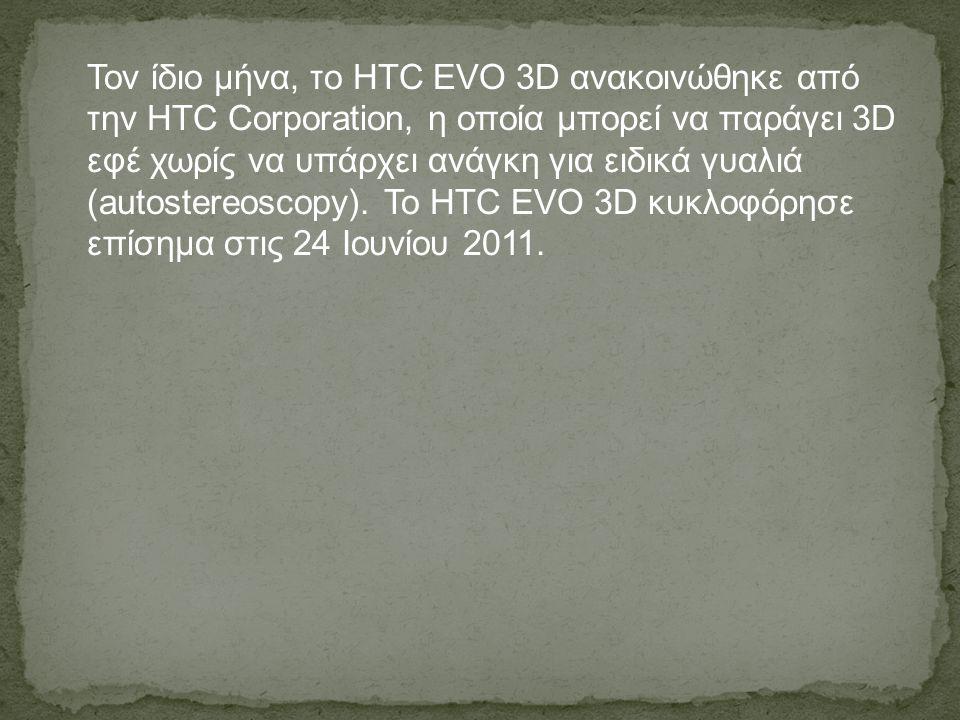 Τον ίδιο μήνα, το HTC EVO 3D ανακοινώθηκε από την HTC Corporation, η οποία μπορεί να παράγει 3D εφέ χωρίς να υπάρχει ανάγκη για ειδικά γυαλιά (autostereoscopy).