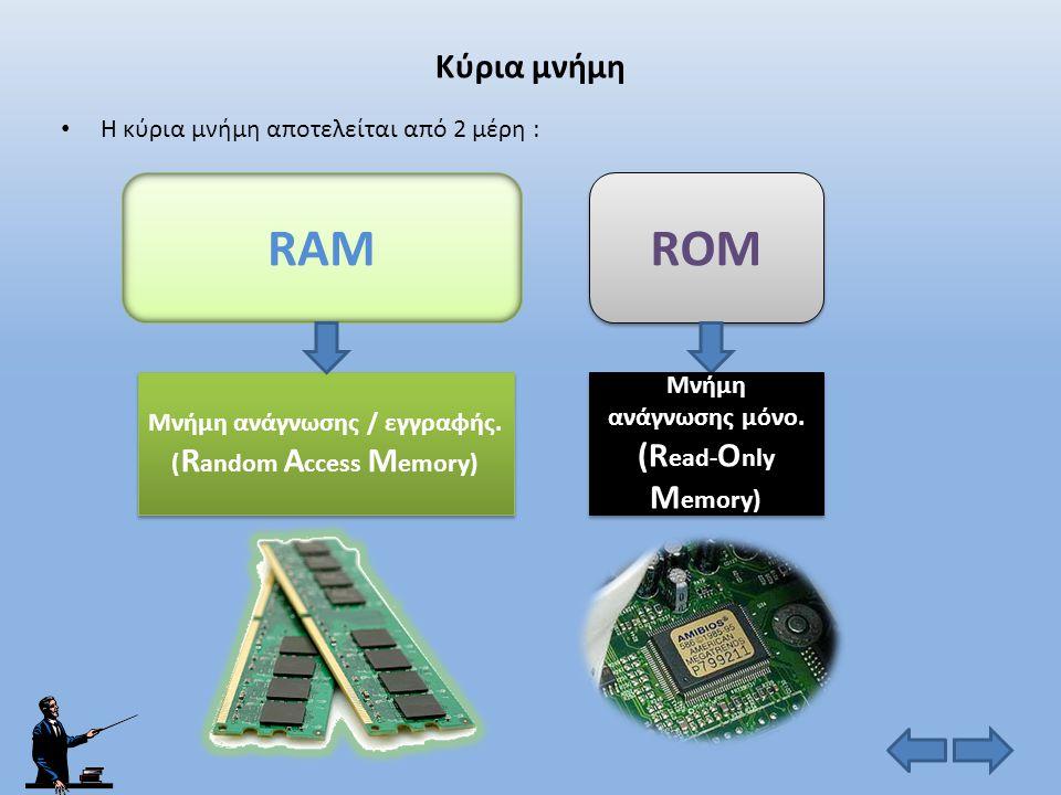 RAM ROM Κύρια μνήμη Η κύρια μνήμη αποτελείται από 2 μέρη :