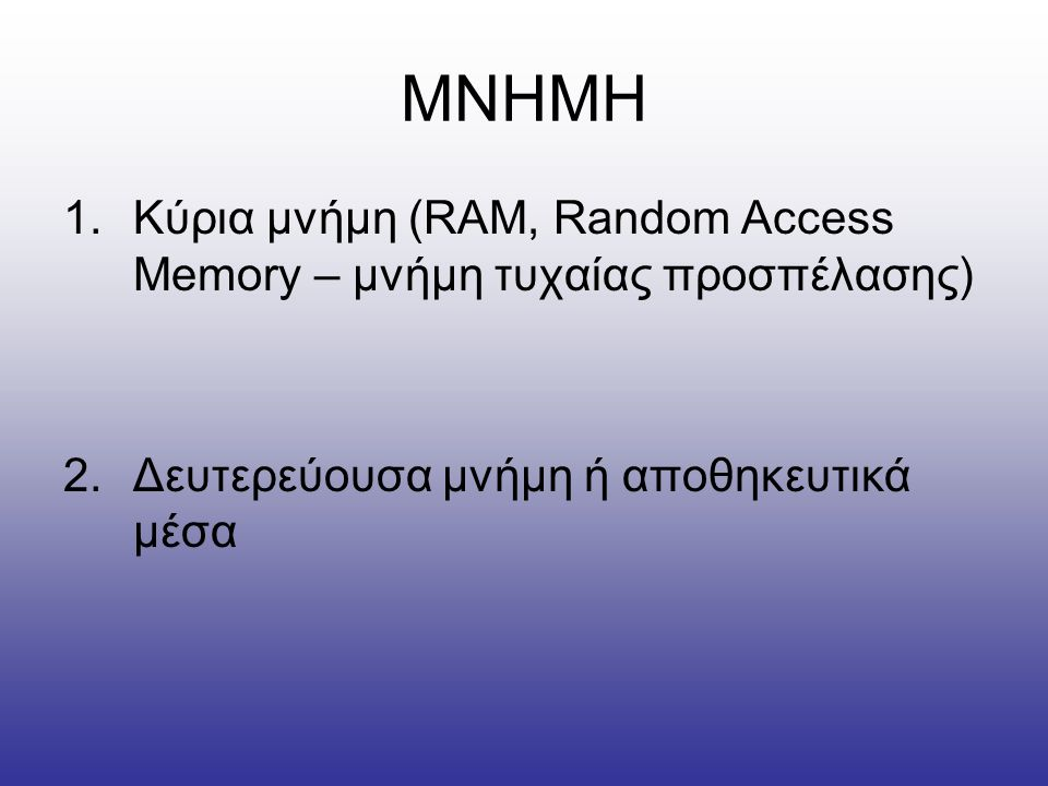 ΜΝΗΜΗ Κύρια μνήμη (RAM, Random Access Memory – μνήμη τυχαίας προσπέλασης) Δευτερεύουσα μνήμη ή αποθηκευτικά μέσα.