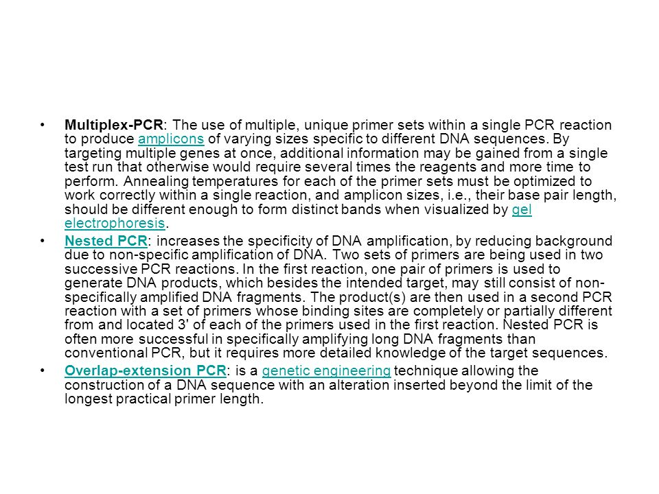 Multiplex-PCR: The use of multiple, unique primer sets within a single PCR reaction to produce amplicons of varying sizes specific to different DNA sequences. By targeting multiple genes at once, additional information may be gained from a single test run that otherwise would require several times the reagents and more time to perform. Annealing temperatures for each of the primer sets must be optimized to work correctly within a single reaction, and amplicon sizes, i.e., their base pair length, should be different enough to form distinct bands when visualized by gel electrophoresis.