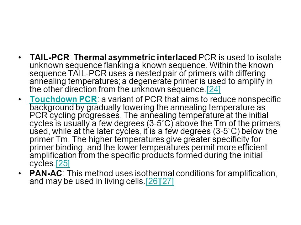 TAIL-PCR: Thermal asymmetric interlaced PCR is used to isolate unknown sequence flanking a known sequence. Within the known sequence TAIL-PCR uses a nested pair of primers with differing annealing temperatures; a degenerate primer is used to amplify in the other direction from the unknown sequence.[24]