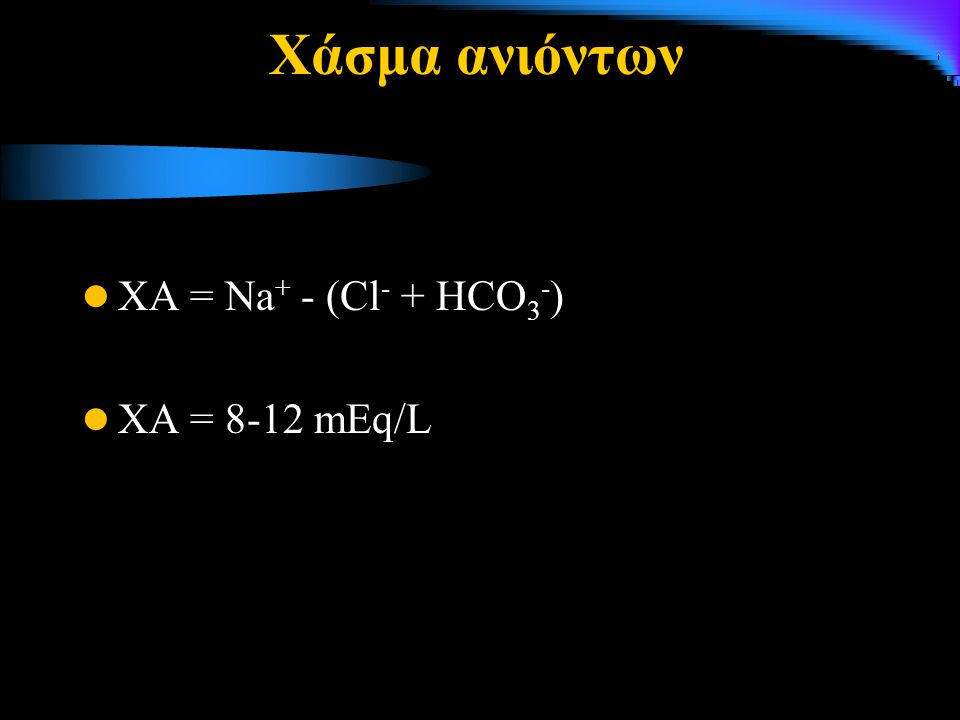 Χάσμα ανιόντων ΧΑ = Na+ - (Cl- + HCO3-) ΧΑ = 8-12 mΕq/L