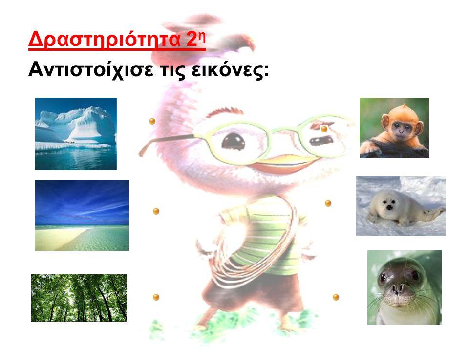Δραστηριότητα 2η Αντιστοίχισε τις εικόνες: