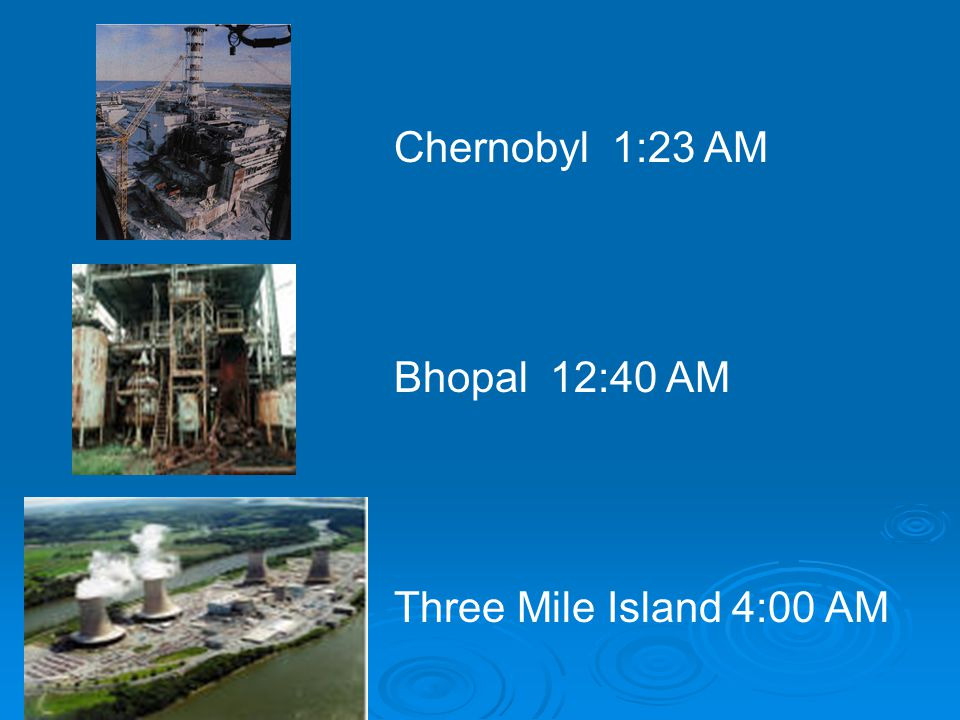 Chernobyl 1:23 AM Bhopal 12:40 AM Three Mile Island 4:00 AM