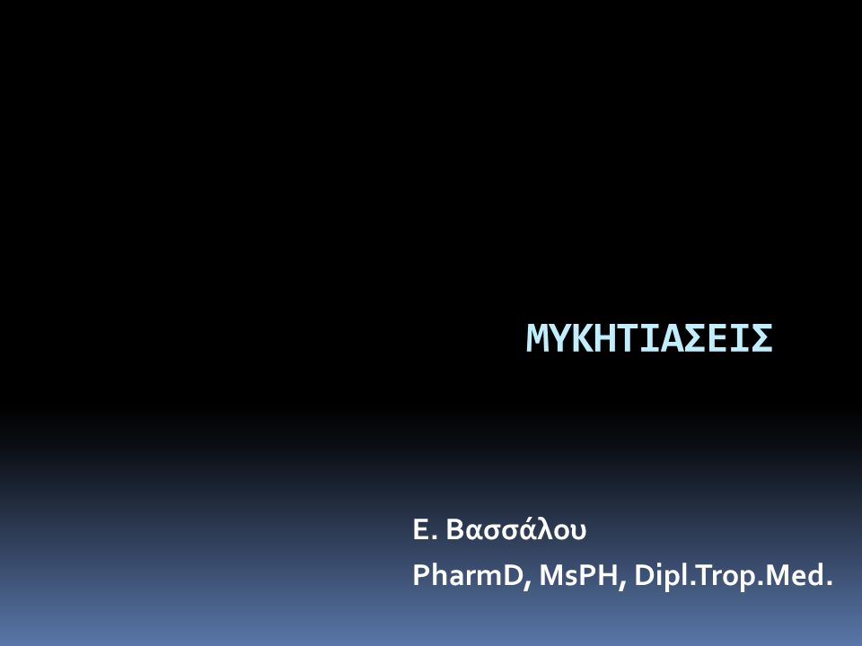 ΜΥΚΗΤΙΑΣΕΙΣ Ε. Βασσάλου PharmD, MsPH, Dipl.Trop.Med.