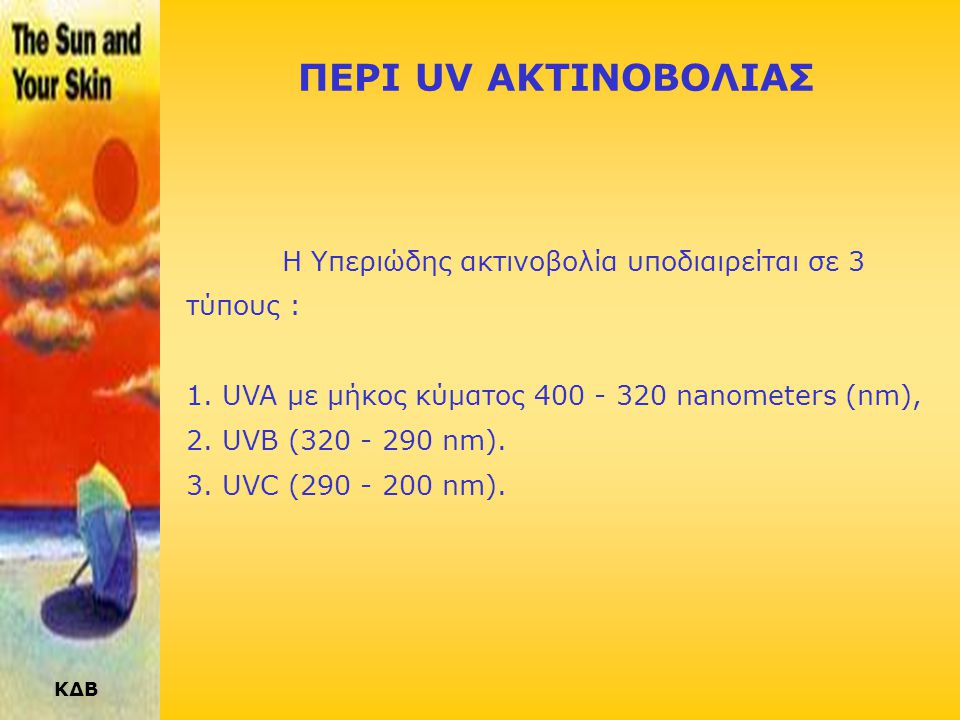 ΠΕΡΙ UV ΑΚΤΙΝΟΒΟΛΙΑΣ Η Υπεριώδης ακτινοβολία υποδιαιρείται σε 3 τύπους : UVA με μήκος κύματος 400 - 320 nanometers (nm),