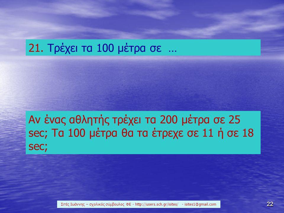 21. Τρέχει τα 100 μέτρα σε … Αν ένας αθλητής τρέχει τα 200 μέτρα σε 25 sec; Τα 100 μέτρα θα τα έτρεχε σε 11 ή σε 18 sec;