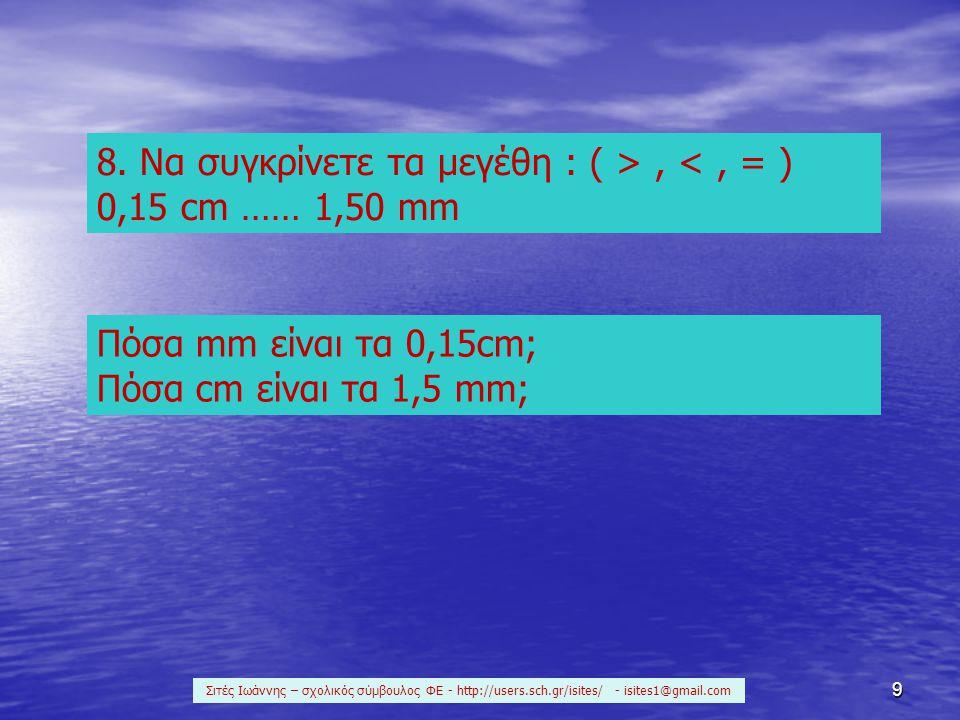 8. Να συγκρίνετε τα μεγέθη : ( > , < , = ) 0,15 cm …… 1,50 mm