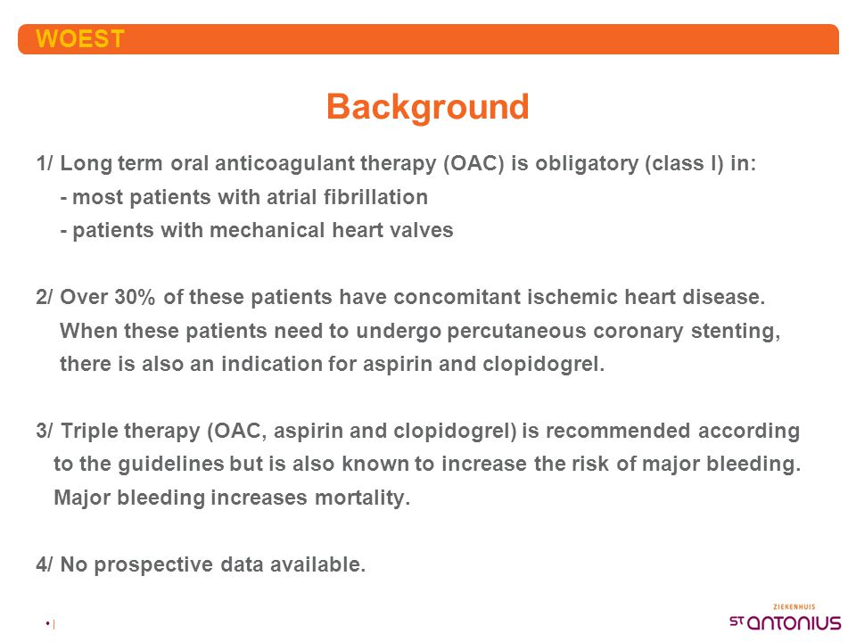 WOEST Background. 1/ Long term oral anticoagulant therapy (OAC) is obligatory (class I) in: - most patients with atrial fibrillation.