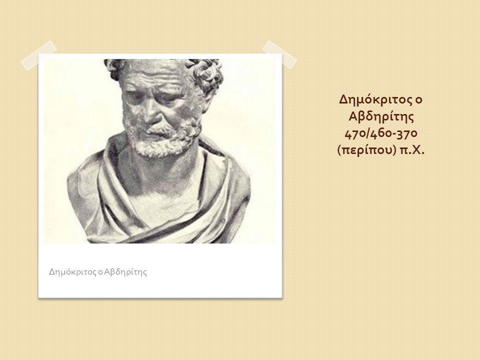 Δημόκριτος ο Αβδηρίτης 470/460-370 (περίπου) π.Χ.