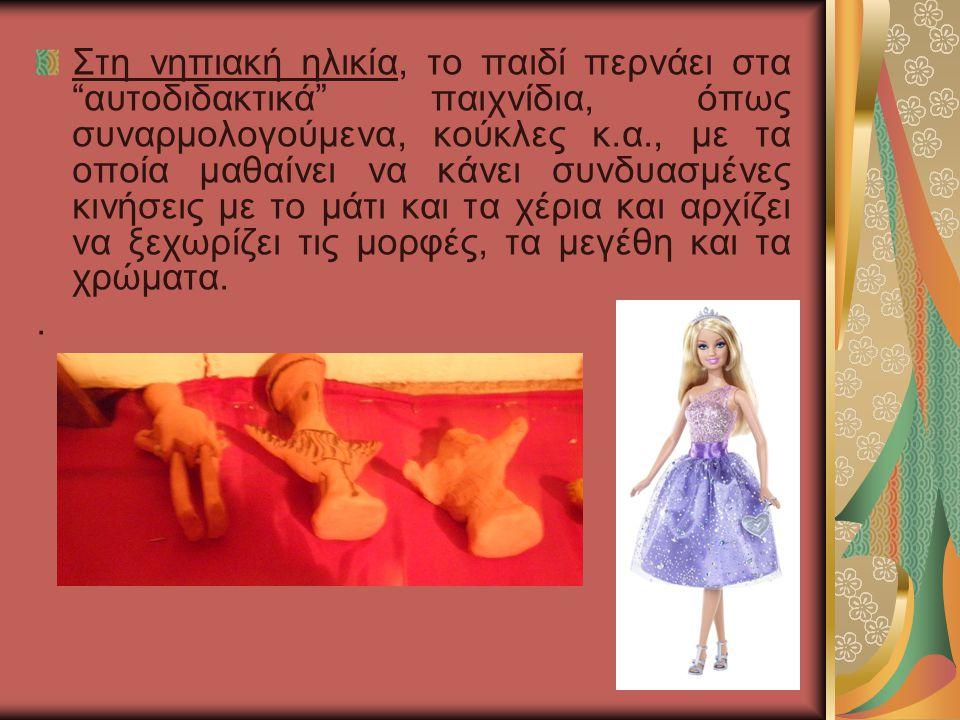 Στη νηπιακή ηλικία, το παιδί περνάει στα αυτοδιδακτικά παιχνίδια, όπως συναρμολογούμενα, κούκλες κ.α., με τα οποία μαθαίνει να κάνει συνδυασμένες κινήσεις με το μάτι και τα χέρια και αρχίζει να ξεχωρίζει τις μορφές, τα μεγέθη και τα χρώματα.