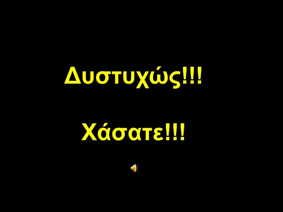 Δυστυχώς!!! Χάσατε!!!
