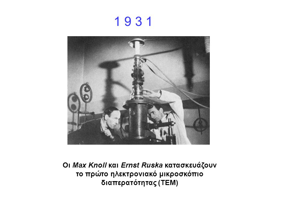 1 9 3 1 Οι Max Knoll και Ernst Ruska κατασκευάζουν το πρώτο ηλεκτρονιακό μικροσκόπιο διαπερατότητας (TEM)