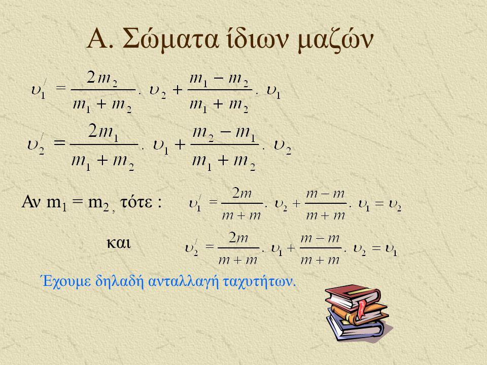 Α. Σώματα ίδιων μαζών Αν m1 = m2 , τότε : και