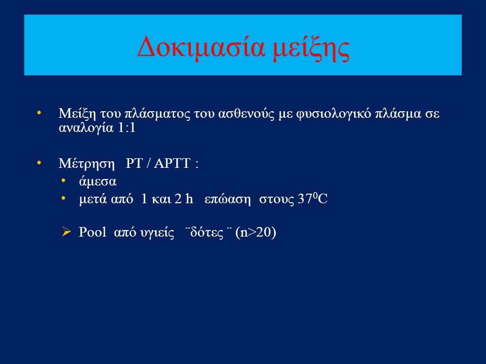 Δοκιμασία μείξης Μείξη του πλάσματος του ασθενούς με φυσιολογικό πλάσμα σε αναλογία 1:1. Μέτρηση PT / APTT :