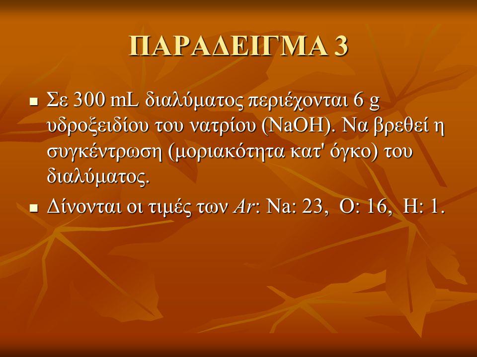 ΠΑΡΑΔΕΙΓΜΑ 3 Σε 300 mL διαλύματος περιέχονται 6 g υδροξειδίου του νατρίου (NaOH). Να βρεθεί η συγκέντρωση (μοριακότητα κατ όγκο) του διαλύματος.