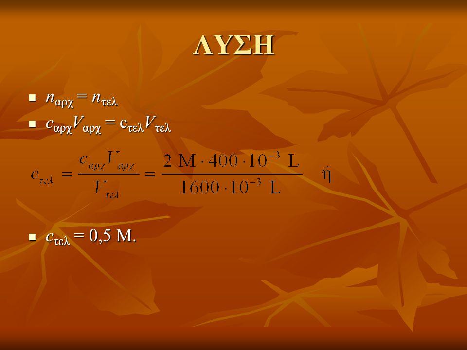 ΛΥΣΗ nαρχ = nτελ cαρχVαρχ = cτελVτελ cτελ = 0,5 M.