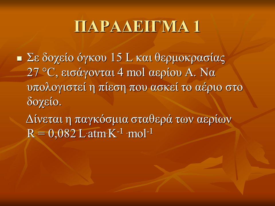 ΠΑΡΑΔΕΙΓΜΑ 1 Σε δοχείο όγκου 15 L και θερμοκρασίας 27 C, εισάγονται 4 mol αερίου Α. Να υπολογιστεί η πίεση που ασκεί το αέριο στο δοχείο.