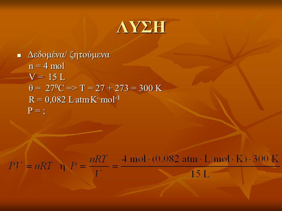 ΛΥΣΗ Δεδομένα/ ζητούμενα n = 4 mol V = 15 L