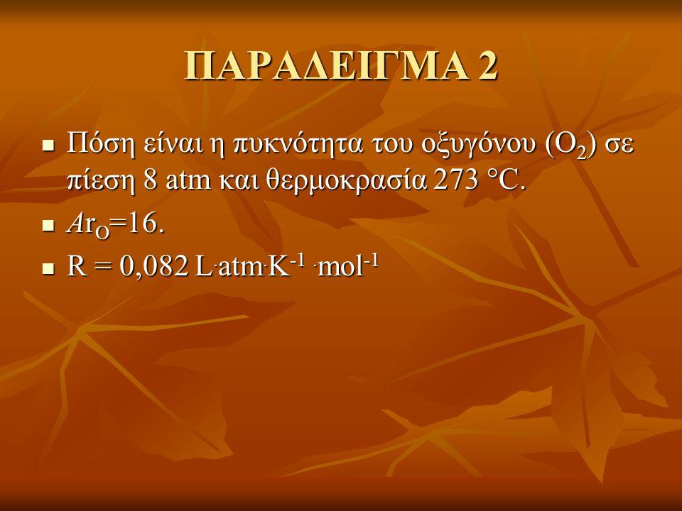 ΠΑΡΑΔΕΙΓΜΑ 2 Πόση είναι η πυκνότητα του οξυγόνου (Ο2) σε πίεση 8 atm και θερμοκρασία 273 C. ΑrΟ=16.