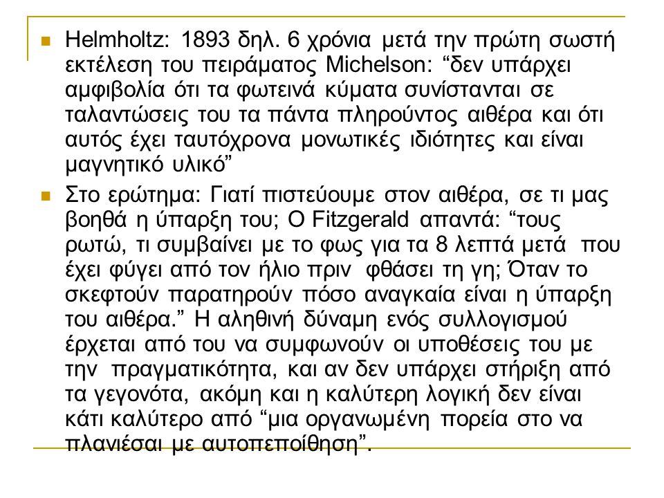 Helmholtz: 1893 δηλ. 6 χρόνια μετά την πρώτη σωστή εκτέλεση του πειράματος Michelson: δεν υπάρχει αμφιβολία ότι τα φωτεινά κύματα συνίστανται σε ταλαντώσεις του τα πάντα πληρούντος αιθέρα και ότι αυτός έχει ταυτόχρονα μονωτικές ιδιότητες και είναι μαγνητικό υλικό