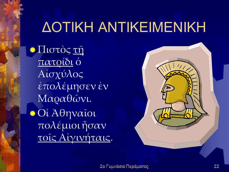 ΔΟΤΙΚΗ ΑΝΤΙΚΕΙΜΕΝΙΚΗ Πιστὸς τῇ πατρίδι ὁ Αἰσχύλος ἐπολέμησεν ἐν Μαραθῶνι. Οἱ Ἀθηναῖοι πολέμιοι ἦσαν τοῖς Αἰγινήταις.