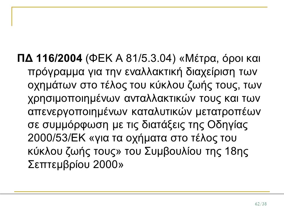 ΠΔ 116/2004 (ΦΕΚ Α 81/5.3.04) «Μέτρα, όροι και πρόγραμμα για την εναλλακτική διαχείριση των οχημάτων στο τέλος του κύκλου ζωής τους, των χρησιμοποιημένων ανταλλακτικών τους και των απενεργοποιημένων καταλυτικών μετατροπέων σε συμμόρφωση με τις διατάξεις της Οδηγίας 2000/53/ΕΚ «για τα οχήματα στο τέλος του κύκλου ζωής τους» του Συμβουλίου της 18ης Σεπτεμβρίου 2000»