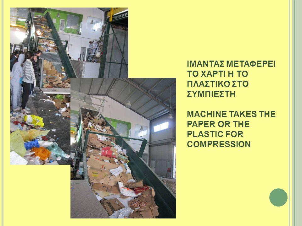 ΙΜΑΝΤΑΣ ΜΕΤΑΦΕΡΕΙ ΤΟ ΧΑΡΤΙ Η ΤΟ ΠΛΑΣΤΙΚΟ ΣΤΟ ΣΥΜΠΙΕΣΤΗ MACHINE TAKES THE PAPER OR THE PLASTIC FOR COMPRESSION