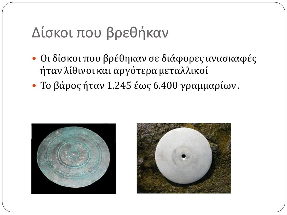 Δίσκοι που βρεθήκαν Οι δίσκοι που βρέθηκαν σε διάφορες ανασκαφές ήταν λίθινοι και αργότερα μεταλλικοί.