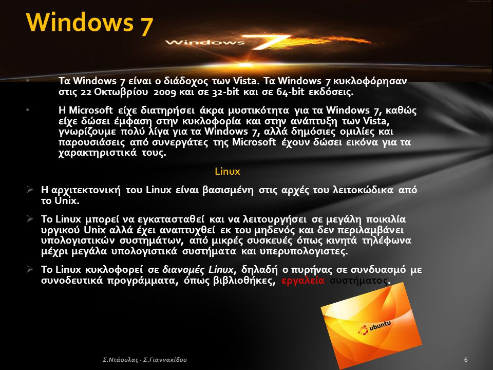 Windows 7 Τα Windows 7 είναι ο διάδοχος των Vista. Τα Windows 7 κυκλοφόρησαν στις 22 Οκτωβρίου 2009 και σε 32-bit και σε 64-bit εκδόσεις.