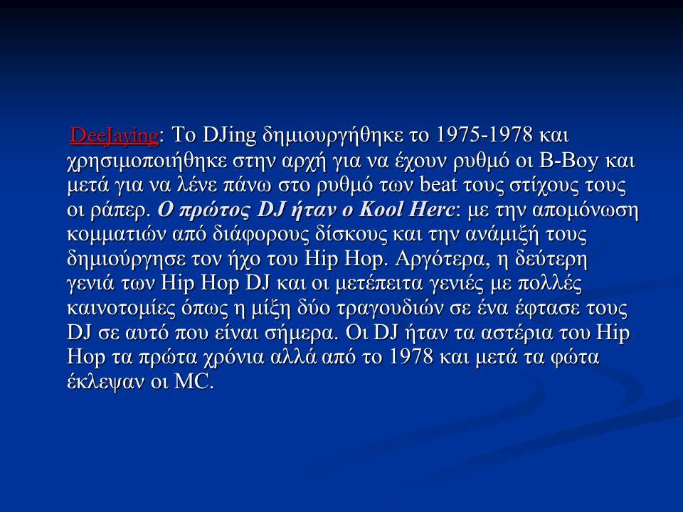 DeeJaying: Το DJing δημιουργήθηκε το 1975-1978 και χρησιμοποιήθηκε στην αρχή για να έχουν ρυθμό οι B-Boy και μετά για να λένε πάνω στο ρυθμό των beat τους στίχους τους οι ράπερ.