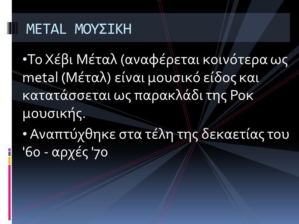 METAL ΜΟΥΣΙΚΗ Το Χέβι Μέταλ (αναφέρεται κοινότερα ως metal (Μέταλ) είναι μουσικό είδος και κατατάσσεται ως παρακλάδι της Ροκ μουσικής.