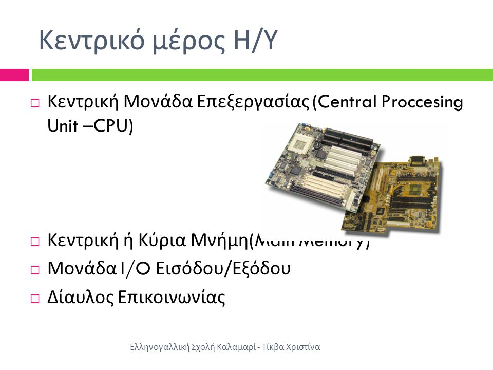 Κεντρικό μέρος Η/Υ Κεντρική Μονάδα Επεξεργασίας (Central Proccesing Unit –CPU) Κεντρική ή Κύρια Μνήμη(Main Memory)