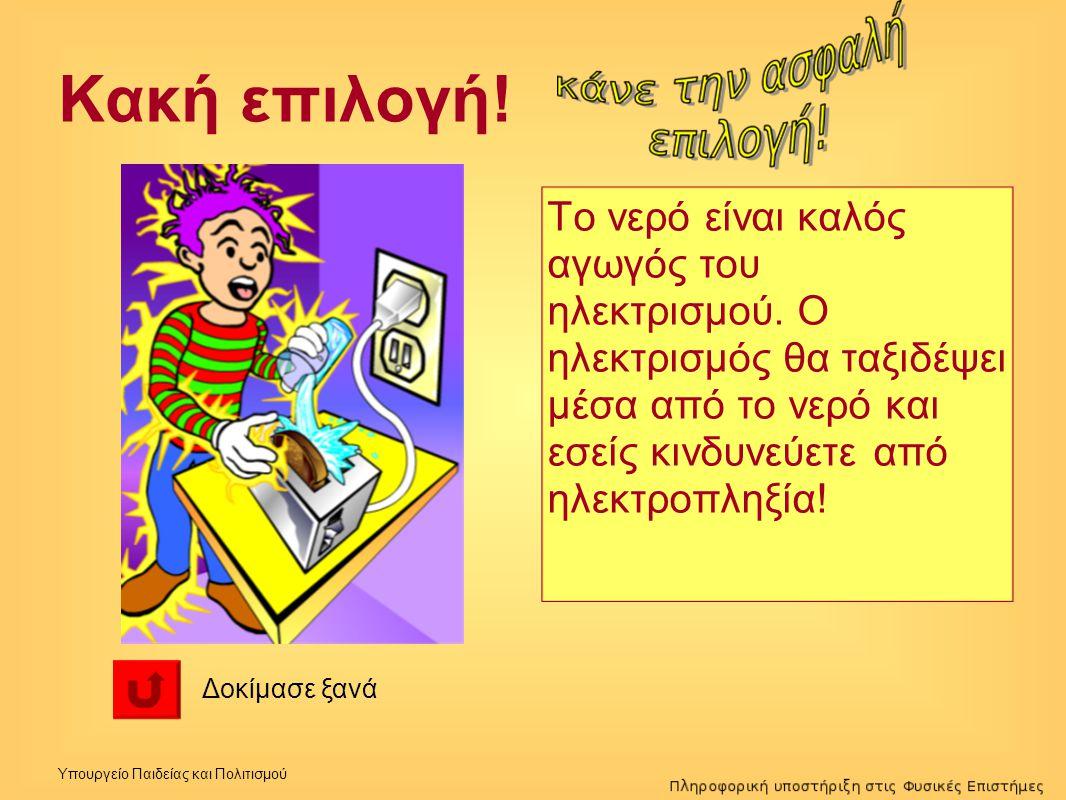 Κακή επιλογή! Το νερό είναι καλός αγωγός του ηλεκτρισμού. Ο ηλεκτρισμός θα ταξιδέψει μέσα από το νερό και εσείς κινδυνεύετε από ηλεκτροπληξία!
