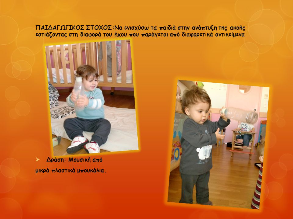 ΠΑΙΔΑΓΩΓΙΚΟΣ ΣΤΟΧΟΣ:Να ενισχύσω τα παιδιά στην ανάπτυξη της ακοής εστιάζοντας στη διαφορά του ήχου που παράγεται από διαφορετικά αντικείμενα