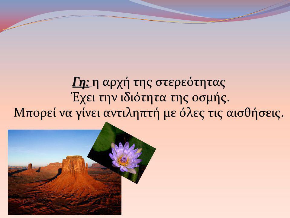 Γη: η αρχή της στερεότητας Έχει την ιδιότητα της οσμής.