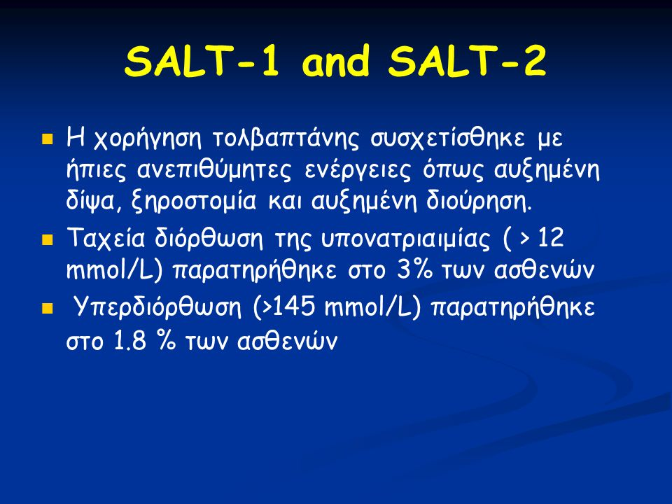 SALT-1 and SALT-2 Η χορήγηση τολβαπτάνης συσχετίσθηκε με ήπιες ανεπιθύμητες ενέργειες όπως αυξημένη δίψα, ξηροστομία και αυξημένη διούρηση.