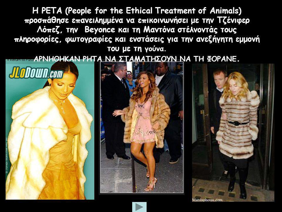 Η PETA (People for the Ethical Treatment of Animals) προσπάθησε επανειλημμένα να επικοινωνήσει με την Τζένιφερ Λόπεζ, την Beyonce και τη Μαντόνα στέλνοντάς τους πληροφορίες, φωτογραφίες και ενστάσεις για την ανεξήγητη εμμονή του με τη γούνα.